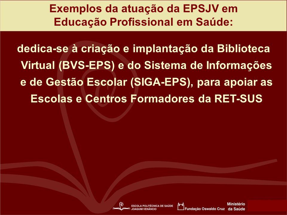 Exemplos da atuação da EPSJV em Educação Profissional em Saúde: dedica-se à criação e implantação da Biblioteca Virtual (BVS-EPS) e do Sistema de Informações e de Gestão Escolar (SIGA-EPS), para apoiar as Escolas e Centros Formadores da RET-SUS