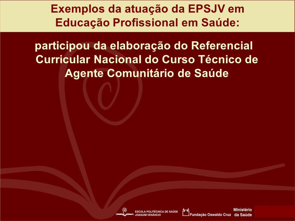Exemplos da atuação da EPSJV em Educação Profissional em Saúde: participou da elaboração do Referencial Curricular Nacional do Curso Técnico de Agente Comunitário de Saúde