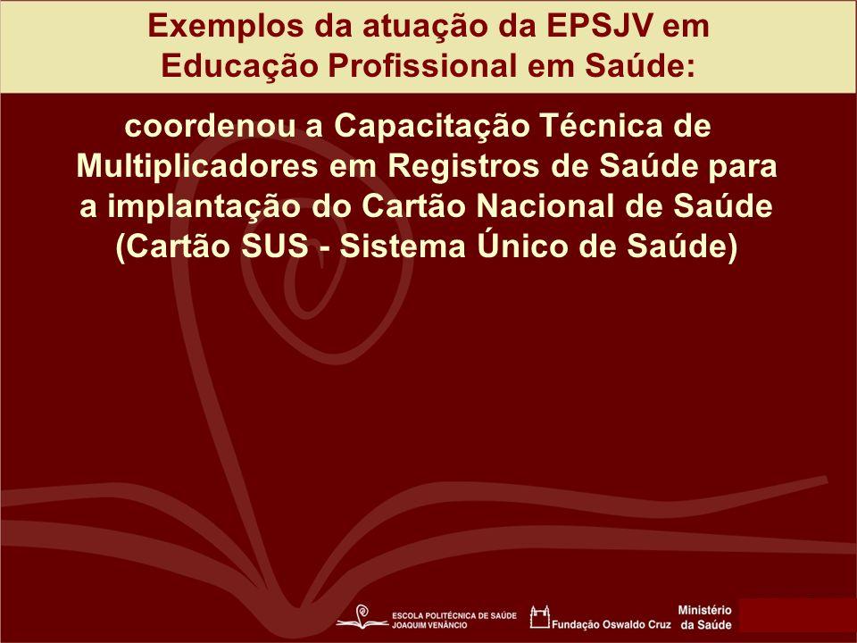 Exemplos da atuação da EPSJV em Educação Profissional em Saúde: coordenou a Capacitação Técnica de Multiplicadores em Registros de Saúde para a implantação do Cartão Nacional de Saúde (Cartão SUS - Sistema Único de Saúde)