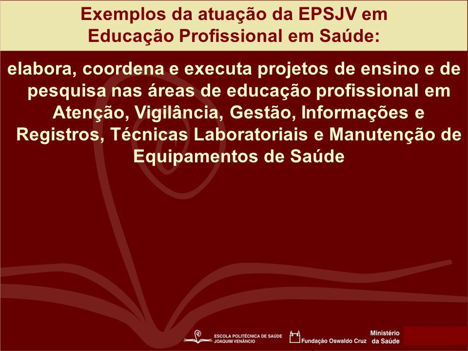 Exemplos da atuação da EPSJV em Educação Profissional em Saúde: elabora, coordena e executa projetos de ensino e de pesquisa nas áreas de educação profissional em Atenção, Vigilância, Gestão, Informações e Registros, Técnicas Laboratoriais e Manutenção de Equipamentos de Saúde