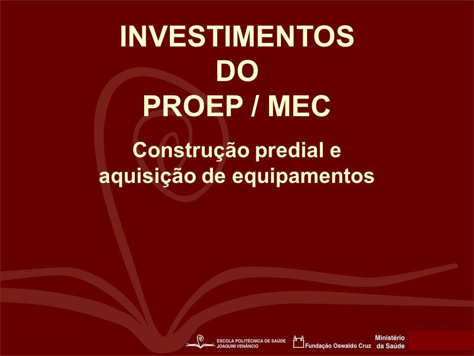 INVESTIMENTOS DO PROEP / MEC Construção predial e aquisição de equipamentos