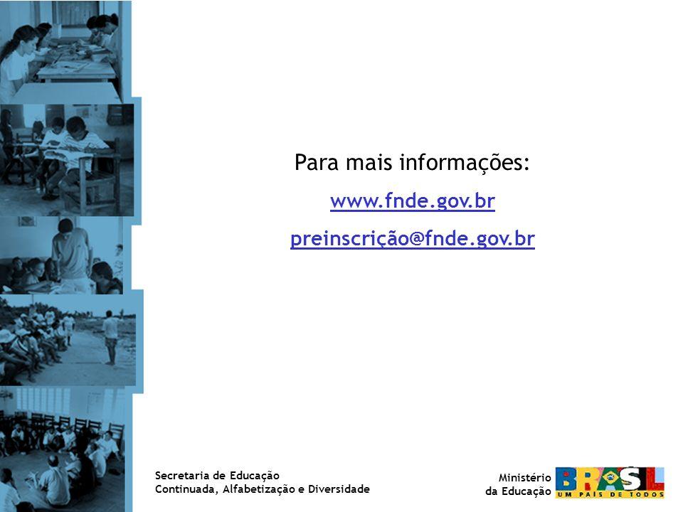 Para mais informações: www.fnde.gov.br preinscrição@fnde.gov.br Secretaria de Educação Continuada, Alfabetização e Diversidade Ministério da Educação
