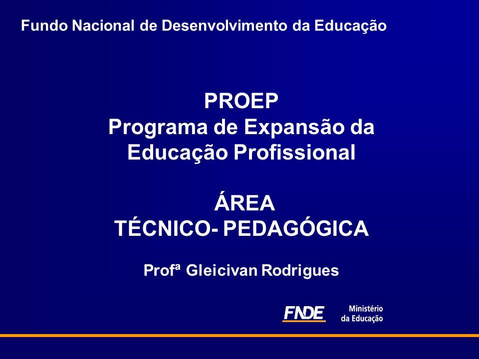 Fundo Nacional de Desenvolvimento da Educação PROEP Programa de Expansão da Educação Profissional ÁREA TÉCNICO- PEDAGÓGICA Profª Gleicivan Rodrigues