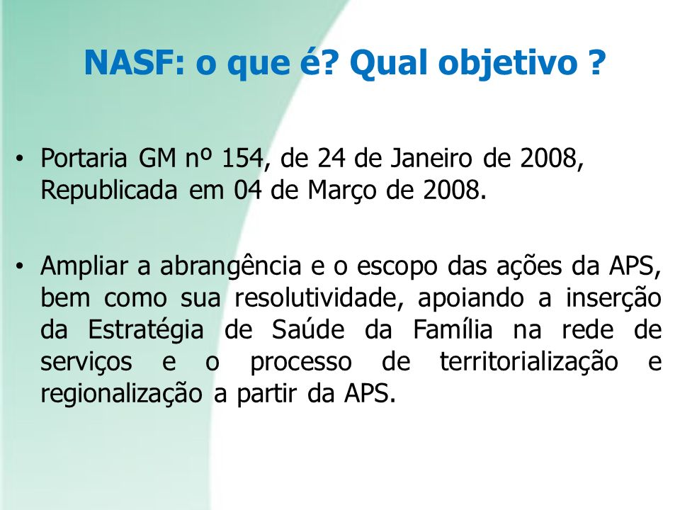 NASF: o que é? Qual objetivo ? Portaria GM nº 154, de 24 de Janeiro de 2008, Republicada em 04 de Março de 2008. Ampliar a abrangência e o escopo das