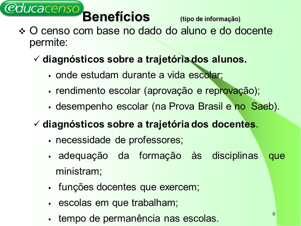 6 Benefícios (tipo de informação) Benefícios (tipo de informação) O censo com base no dado do aluno e do docente permite: diagnósticos sobre a trajetó