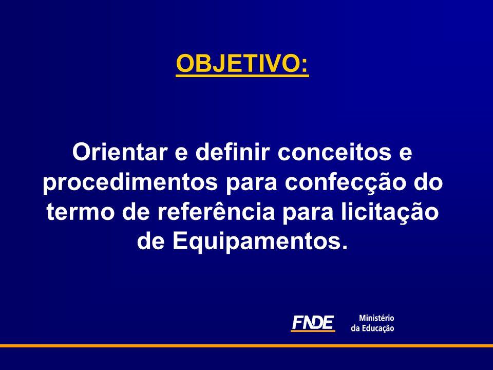 OBJETIVO: Orientar e definir conceitos e procedimentos para confecção do termo de referência para licitação de Equipamentos.