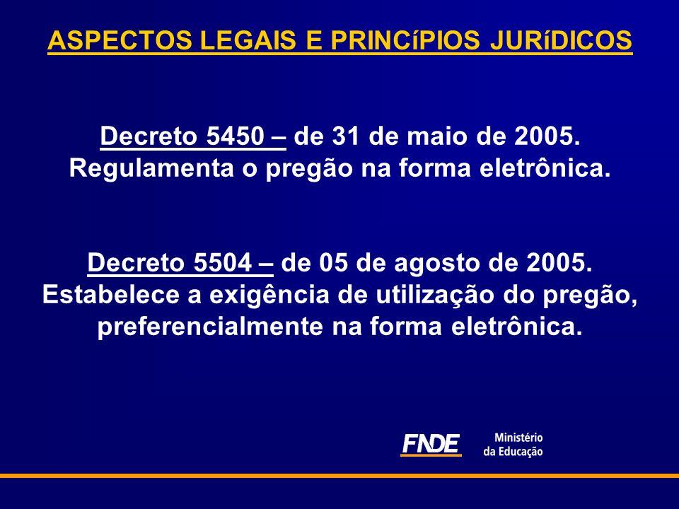ASPECTOS LEGAIS E PRINCíPIOS JURíDICOS Decreto 5450 – de 31 de maio de 2005. Regulamenta o pregão na forma eletrônica. Decreto 5504 – de 05 de agosto