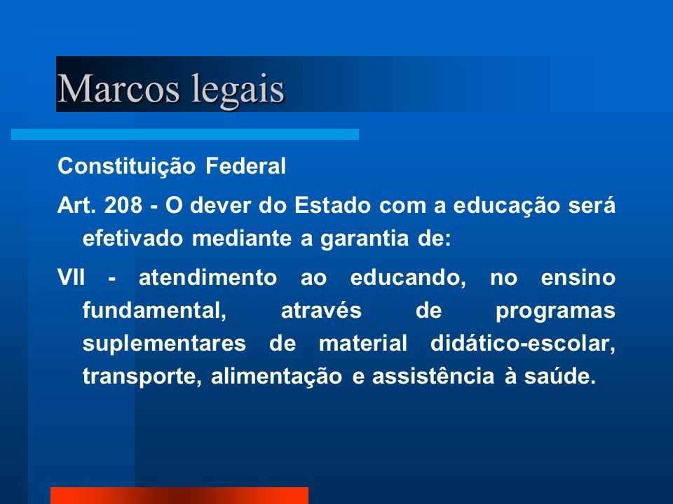 Marcos legais Constituição Federal Art. 208 - O dever do Estado com a educação será efetivado mediante a garantia de: VII - atendimento ao educando, n