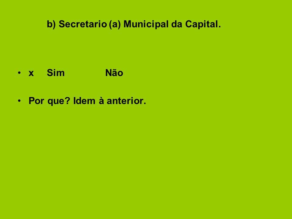 b) Secretario (a) Municipal da Capital. xSimNão Por que Idem à anterior.