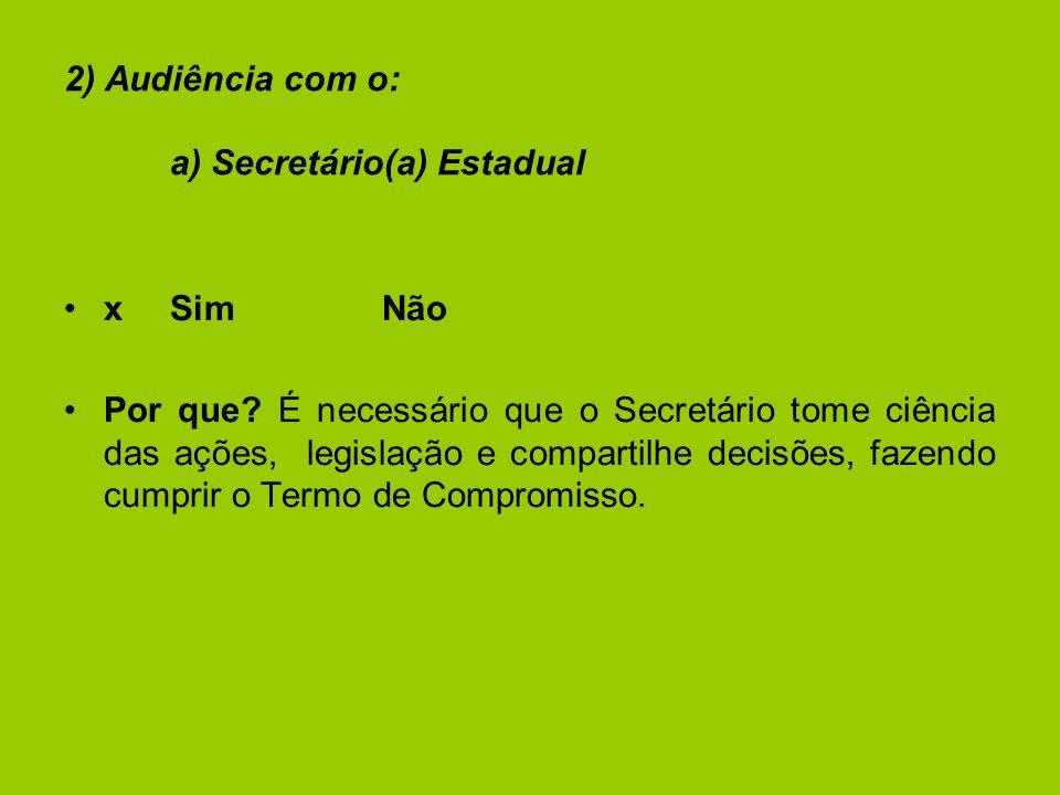 2) Audiência com o: a) Secretário(a) Estadual xSimNão Por que.