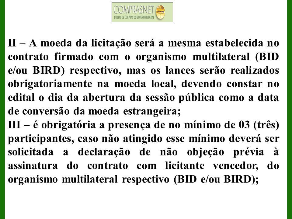 II – A moeda da licitação será a mesma estabelecida no contrato firmado com o organismo multilateral (BID e/ou BIRD) respectivo, mas os lances serão r
