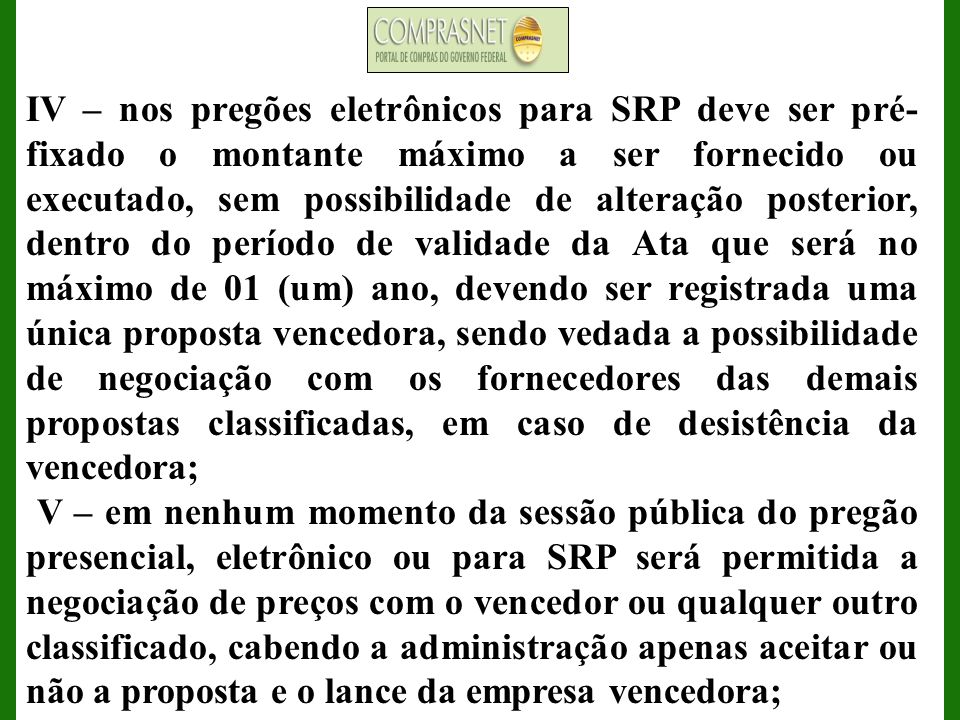 IV – nos pregões eletrônicos para SRP deve ser pré- fixado o montante máximo a ser fornecido ou executado, sem possibilidade de alteração posterior, d