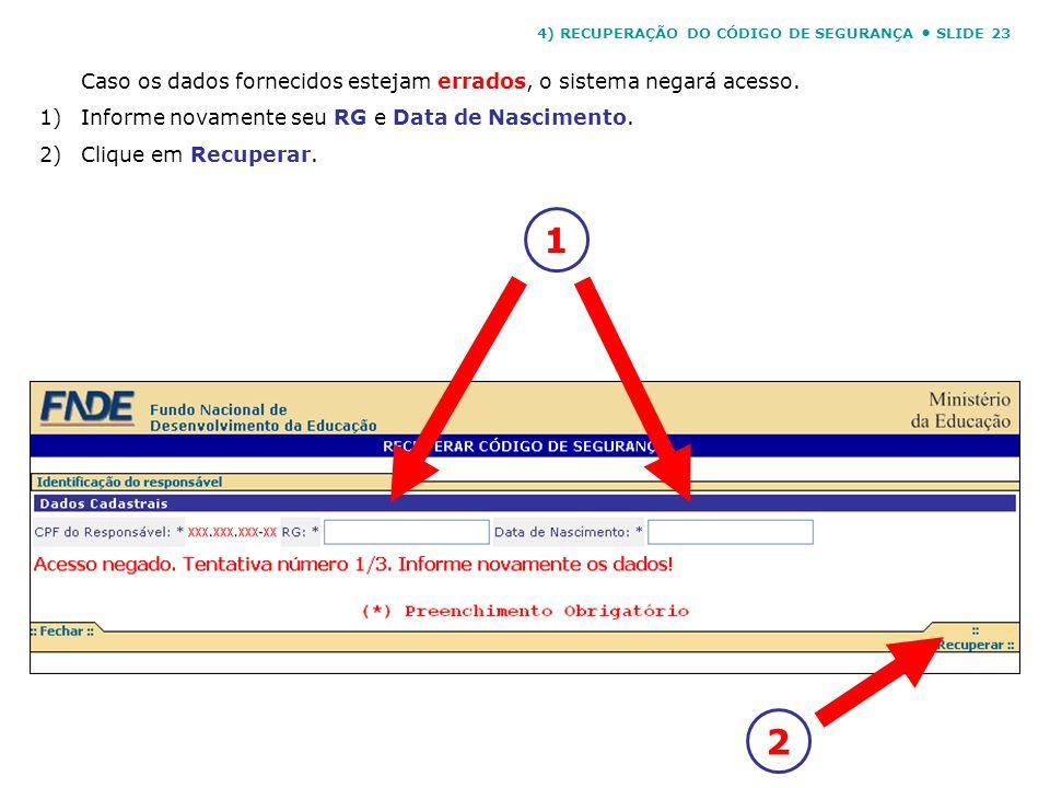 Caso os dados fornecidos estejam errados, o sistema negará acesso. 1)Informe novamente seu RG e Data de Nascimento. 2)Clique em Recuperar. 12 4) RECUP