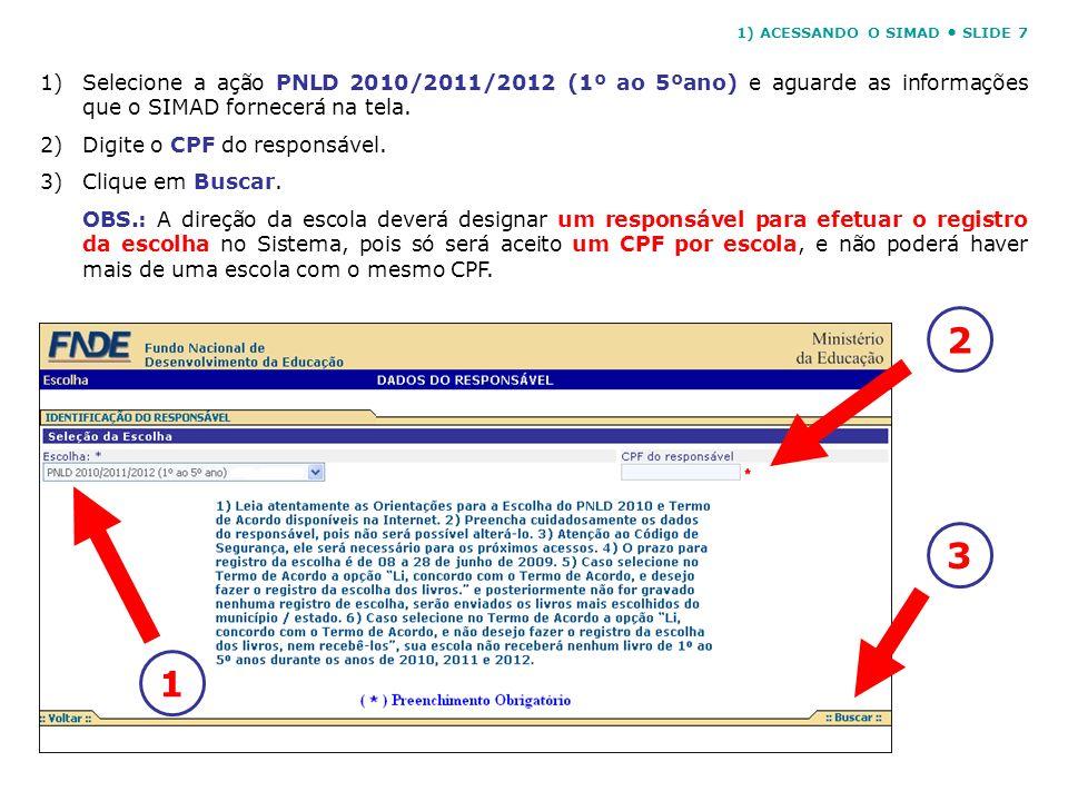 1)Selecione a ação PNLD 2010/2011/2012 (1º ao 5ºano) e aguarde as informações que o SIMAD fornecerá na tela. 2)Digite o CPF do responsável. 3)Clique e