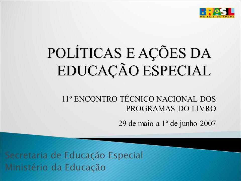 Secretaria de Educação Especial Ministério da Educação 11º ENCONTRO TÉCNICO NACIONAL DOS PROGRAMAS DO LIVRO 29 de maio a 1º de junho 2007 POLÍTICAS E AÇÕES DA EDUCAÇÃO ESPECIAL