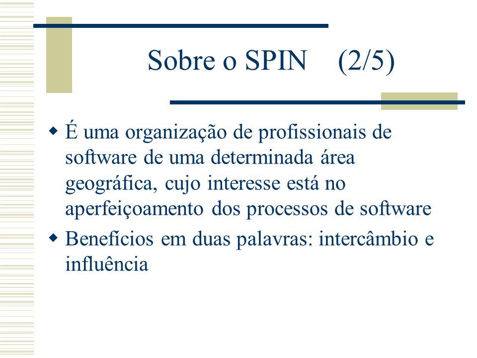 Sobre o SPIN (2/5) É uma organização de profissionais de software de uma determinada área geográfica, cujo interesse está no aperfeiçoamento dos processos de software Benefícios em duas palavras: intercâmbio e influência
