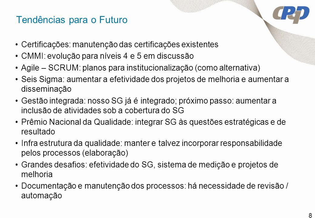 8 Tendências para o Futuro Certificações: manutenção das certificações existentes CMMI: evolução para níveis 4 e 5 em discussão Agile – SCRUM: planos