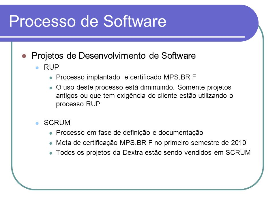 Processo de Software Projetos de Desenvolvimento de Software RUP Processo implantado e certificado MPS.BR F O uso deste processo está diminuindo. Some