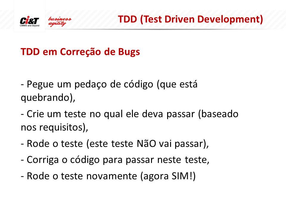 TDD em Correção de Bugs - Pegue um pedaço de código (que está quebrando), - Crie um teste no qual ele deva passar (baseado nos requisitos), - Rode o teste (este teste NãO vai passar), - Corriga o código para passar neste teste, - Rode o teste novamente (agora SIM!) TDD (Test Driven Development)