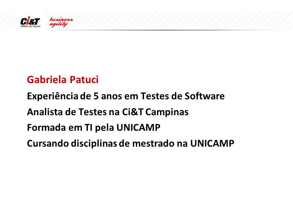 Gabriela Patuci Experiência de 5 anos em Testes de Software Analista de Testes na Ci&T Campinas Formada em TI pela UNICAMP Cursando disciplinas de mestrado na UNICAMP