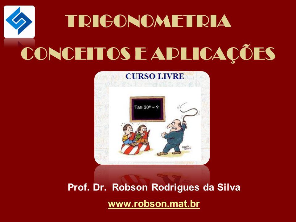 TRIGONOMETRIA CONCEITOS E APLICAÇÕES Prof. Dr. Robson Rodrigues da Silva www.robson.mat.br