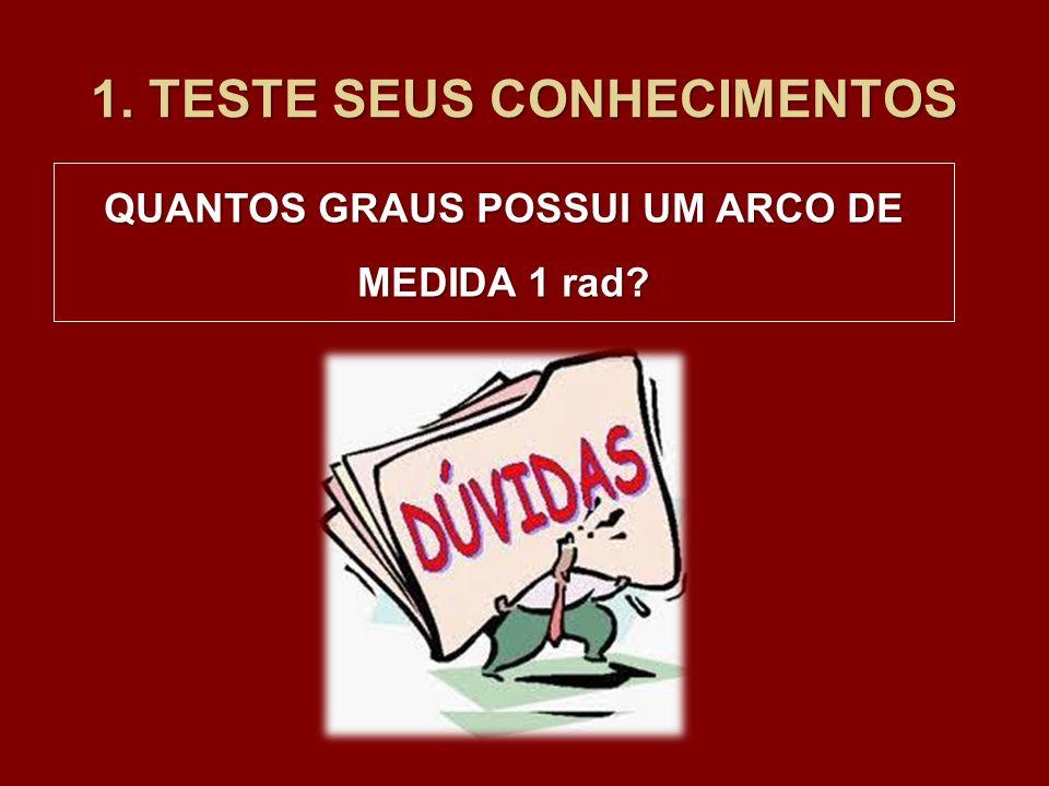 1. TESTE SEUS CONHECIMENTOS QUANTOS GRAUS POSSUI UM ARCO DE MEDIDA 1 rad?