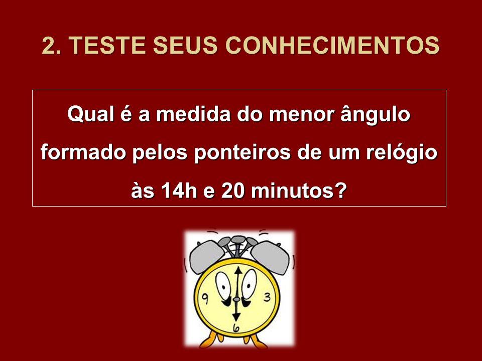 2. TESTE SEUS CONHECIMENTOS Qual é a medida do menor ângulo formado pelos ponteiros de um relógio às 14h e 20 minutos?