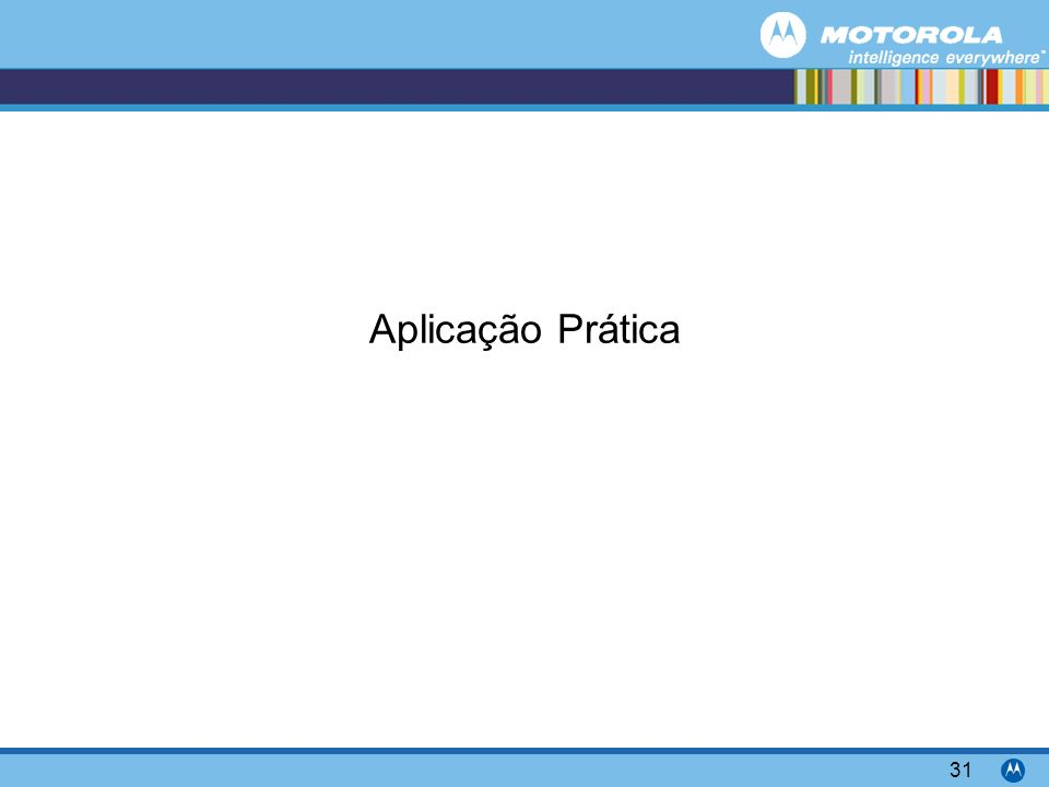 Motorola Confidential Proprietary 31 Aplicação Prática