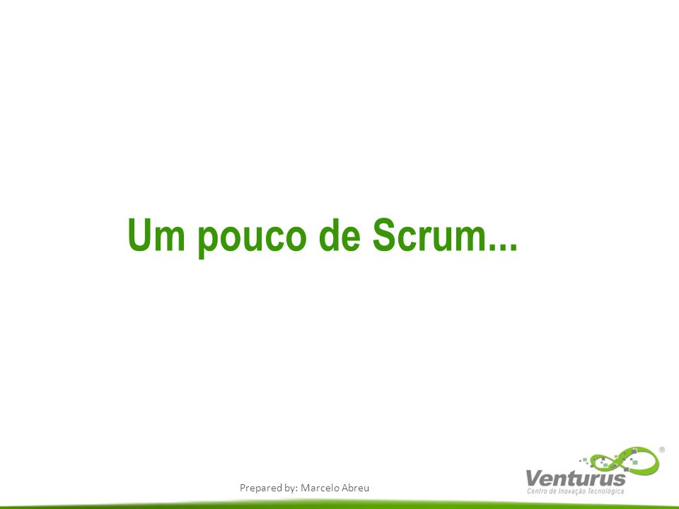 Prepared by: Marcelo Abreu Um pouco de Scrum...