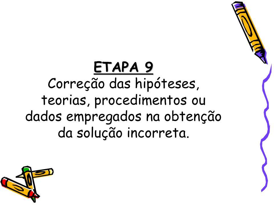ETAPA 9 ETAPA 9 Correção das hipóteses, teorias, procedimentos ou dados empregados na obtenção da solução incorreta.