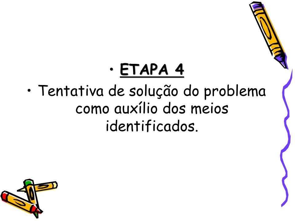 ETAPA 4ETAPA 4 Tentativa de solução do problema como auxílio dos meios identificados.