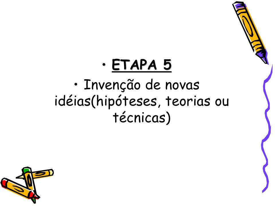 ETAPA 5ETAPA 5 Invenção de novas idéias(hipóteses, teorias ou técnicas)