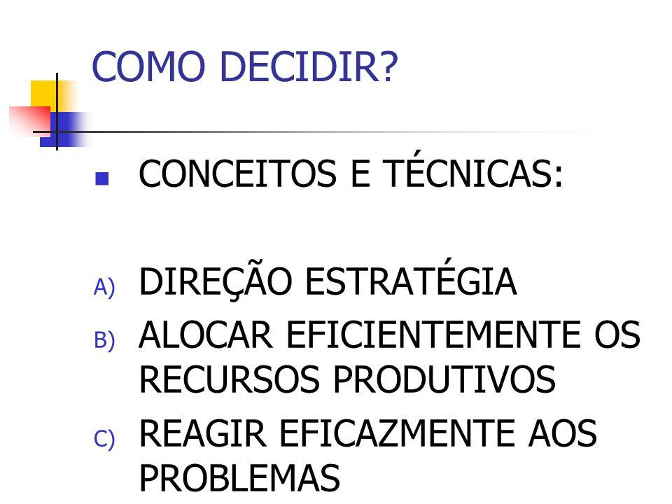 COMO DECIDIR? CONCEITOS E TÉCNICAS: A) DIREÇÃO ESTRATÉGIA B) ALOCAR EFICIENTEMENTE OS RECURSOS PRODUTIVOS C) REAGIR EFICAZMENTE AOS PROBLEMAS
