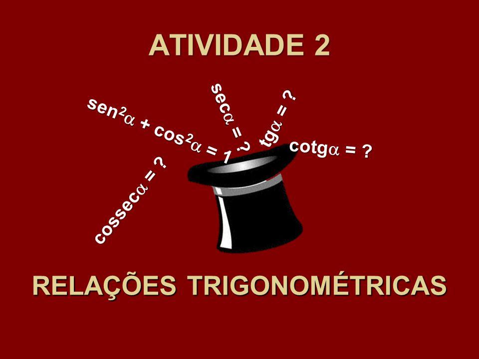 ATIVIDADE 2 RELAÇÕES TRIGONOMÉTRICAS sen 2 + cos 2 = 1 tg = ? sec = ? cossec = ? cotg = ?