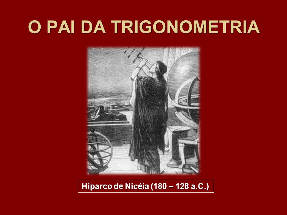 O PAI DA TRIGONOMETRIA Hiparco de Nicéia (180 – 128 a.C.)