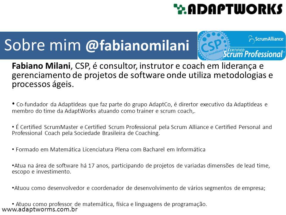 www.adaptworms.com.br Fabiano Milani, CSP, é consultor, instrutor e coach em liderança e gerenciamento de projetos de software onde utiliza metodologi