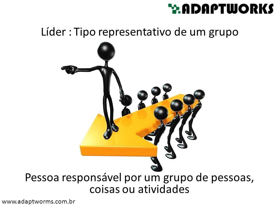 www.adaptworms.com.br Líder :Tipo representativo de um grupo Pessoa responsável por um grupo de pessoas, coisas ou atividades