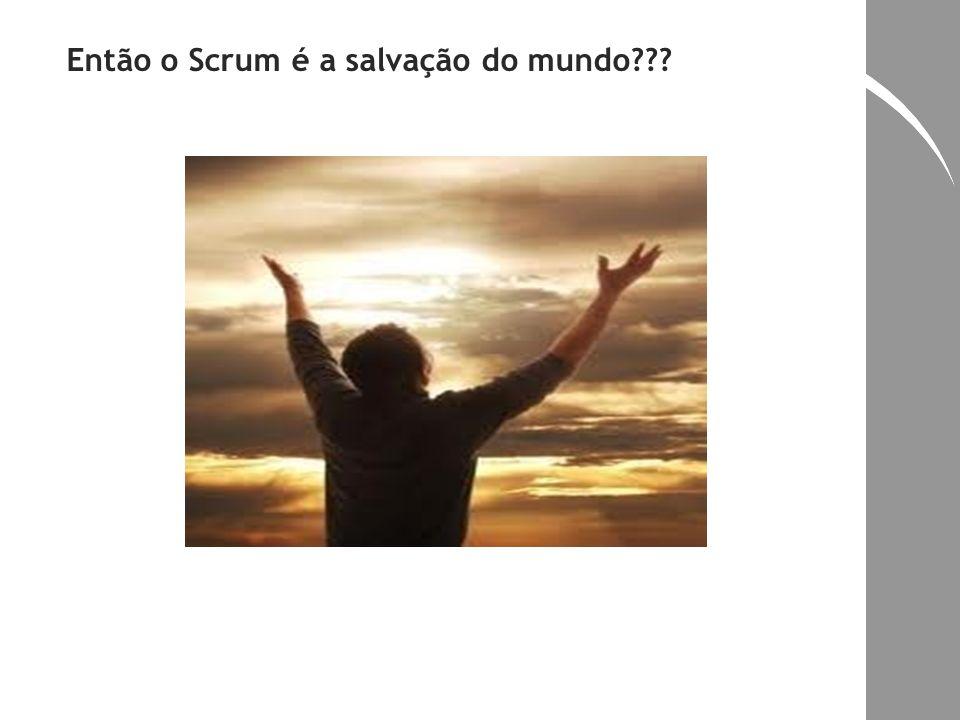 Então o Scrum é a salvação do mundo???
