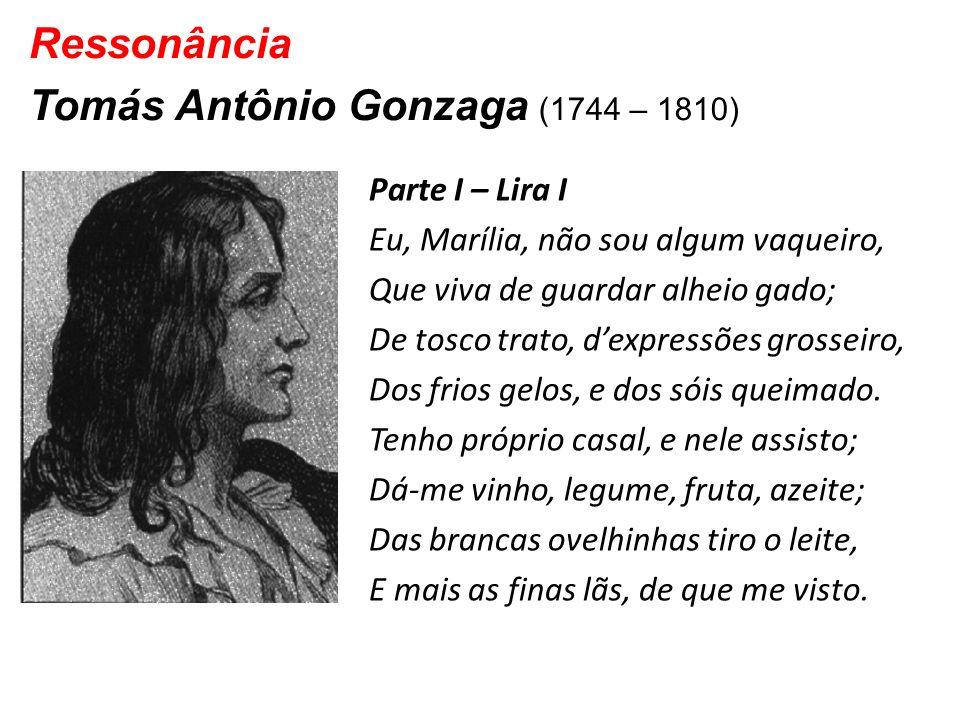 Ressonância Tomás Antônio Gonzaga (1744 – 1810) Parte I – Lira I Eu, Marília, não sou algum vaqueiro, Que viva de guardar alheio gado; De tosco trato,