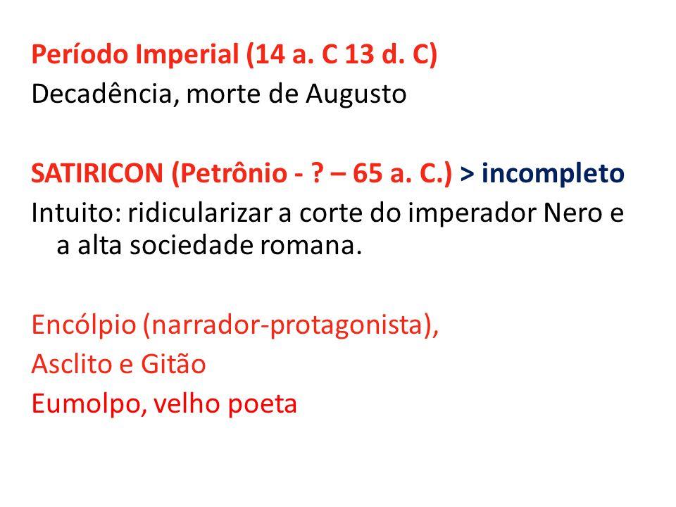 Período Imperial (14 a. C 13 d. C) Decadência, morte de Augusto SATIRICON (Petrônio - ? – 65 a. C.) > incompleto Intuito: ridicularizar a corte do imp