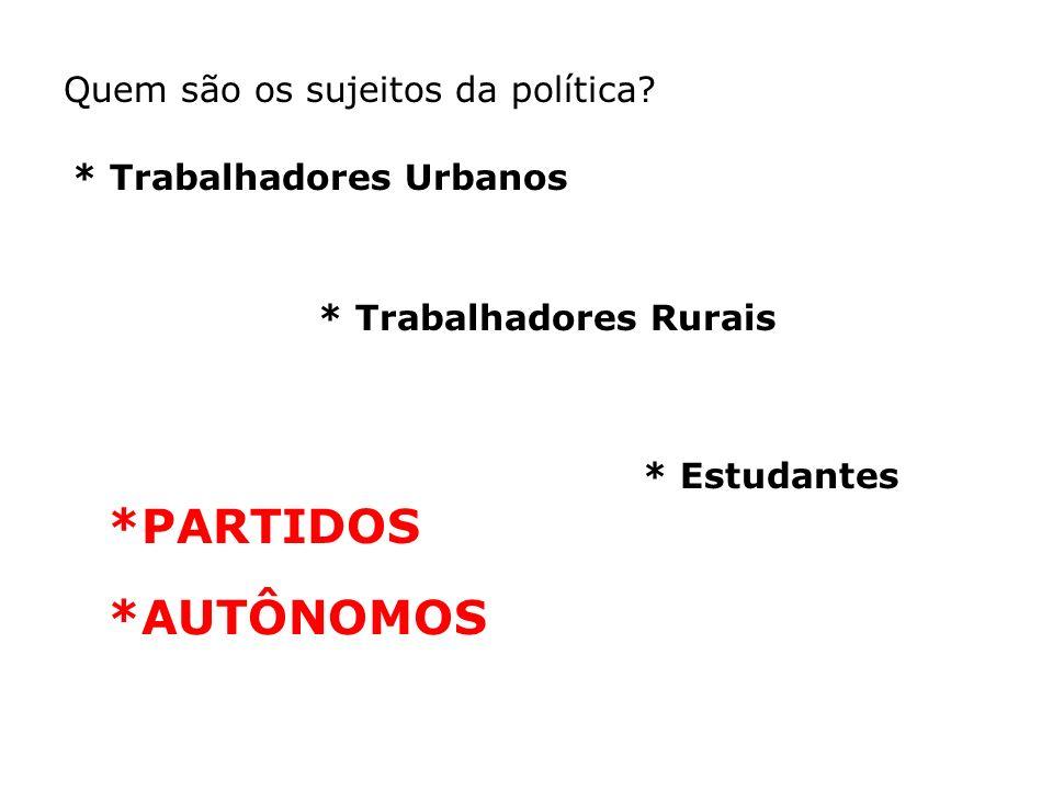 * Trabalhadores Urbanos * Trabalhadores Rurais * Estudantes Quem são os sujeitos da política? *PARTIDOS *AUTÔNOMOS