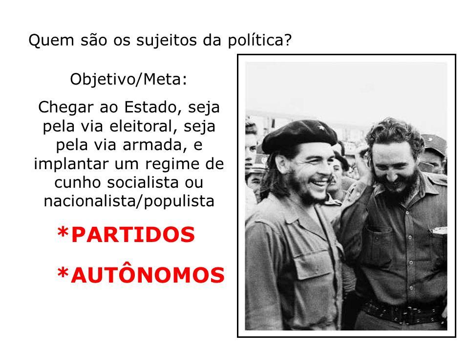Quem são os sujeitos da política? *PARTIDOS *AUTÔNOMOS Objetivo/Meta: Chegar ao Estado, seja pela via eleitoral, seja pela via armada, e implantar um