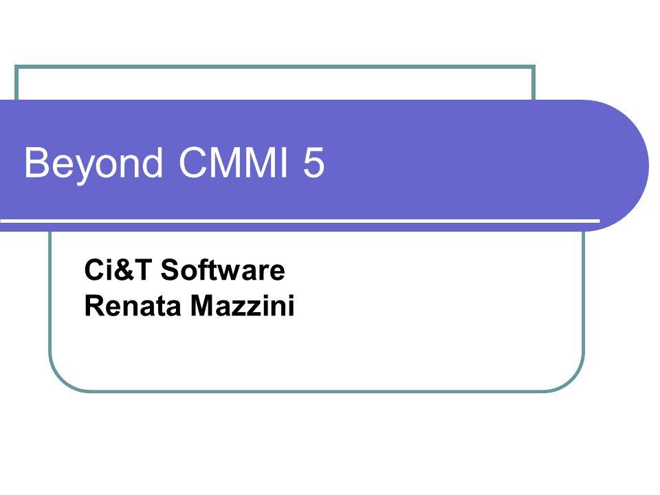 Beyond CMMI 5 Ci&T Software Renata Mazzini