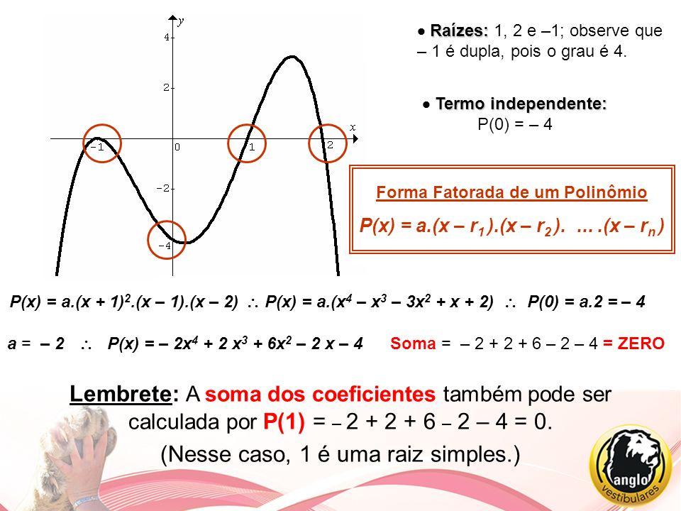 Raízes: Raízes: 1, 2 e –1; observe que – 1 é dupla, pois o grau é 4. Termo independente: Termo independente: P(0) = – 4 Forma Fatorada de um Polinômio