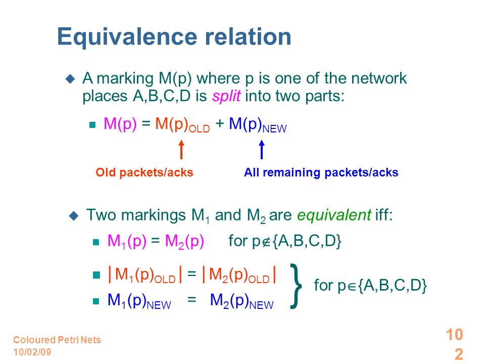 10/02/09 Coloured Petri Nets 102 Equivalence relation Two markings M 1 and M 2 are equivalent iff: M 1 (p) = M 2 (p) for p {A,B,C,D} | M 1 (p) OLD | =