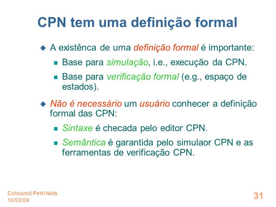 10/02/09 Coloured Petri Nets 31 CPN tem uma definição formal A existênca de uma definição formal é importante: Base para simulação, i.e., execução da