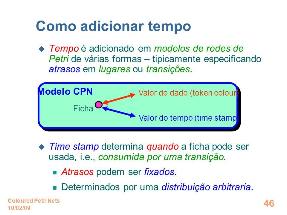10/02/09 Coloured Petri Nets 46 Como adicionar tempo Tempo é adicionado em modelos de redes de Petri de várias formas – tipicamente especificando atra