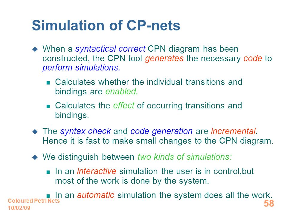 10/02/09 Coloured Petri Nets 58 Simulation of CP-nets When a syntactical correct CPN diagram has been constructed, the CPN tool generates the necessary code to perform simulations.
