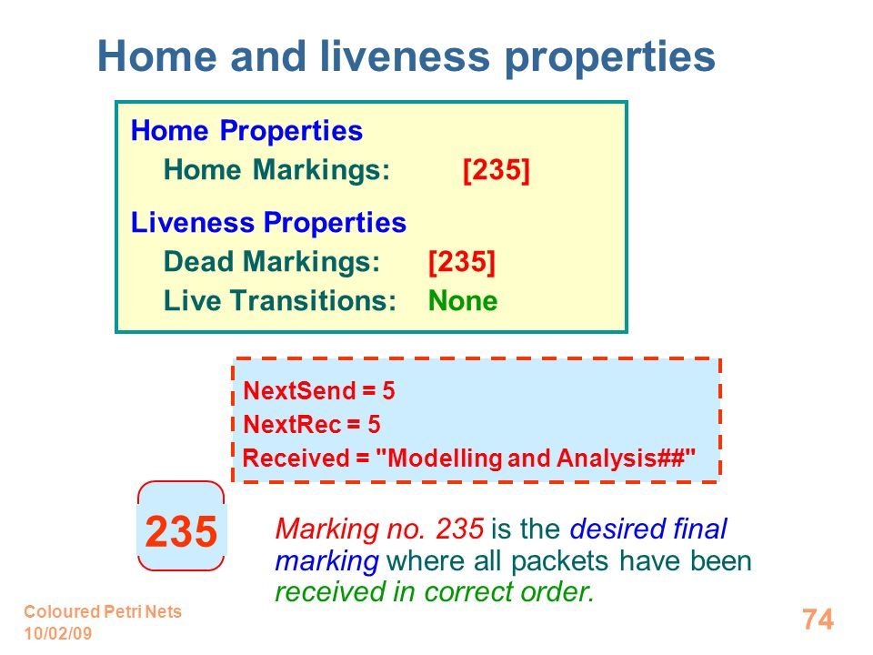 10/02/09 Coloured Petri Nets 74 Home Properties Home Markings: [235] Liveness Properties Dead Markings: [235] Live Transitions: None Home and liveness properties Marking no.