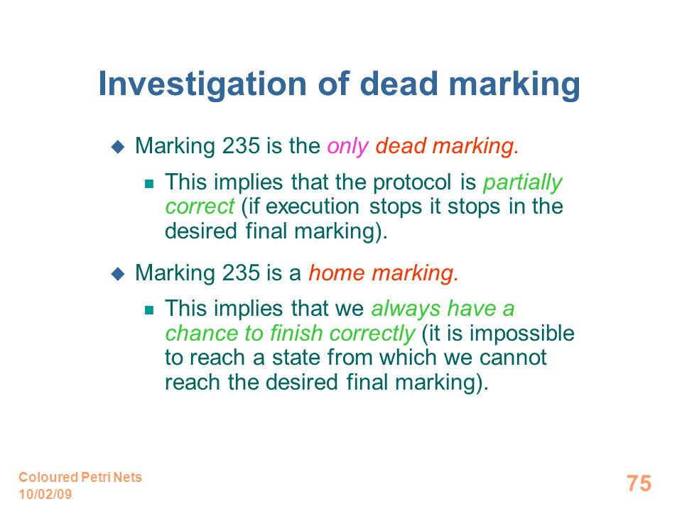 10/02/09 Coloured Petri Nets 75 Investigation of dead marking Marking 235 is the only dead marking. This implies that the protocol is partially correc